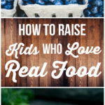 How to Raise Kids Who Love Real Food: Tips for teaching children to be healthy eaters | Feathers in Our Nest